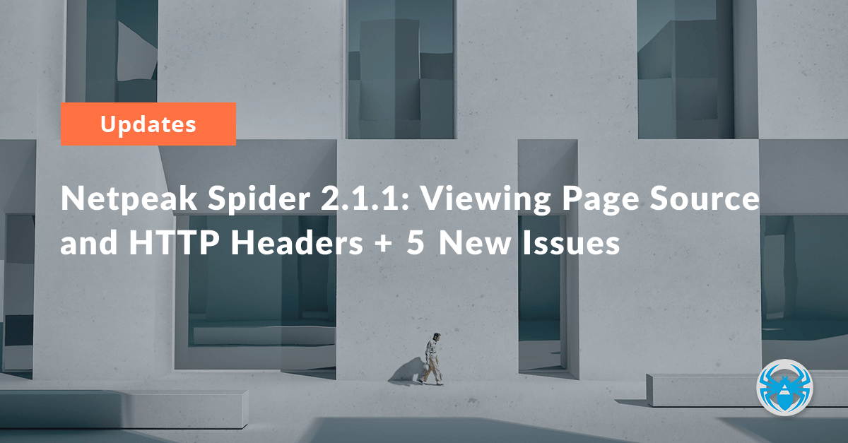 Netpeak Spider 2.1.1: Viewing Page Source and HTTP Headers + 5 New Issues