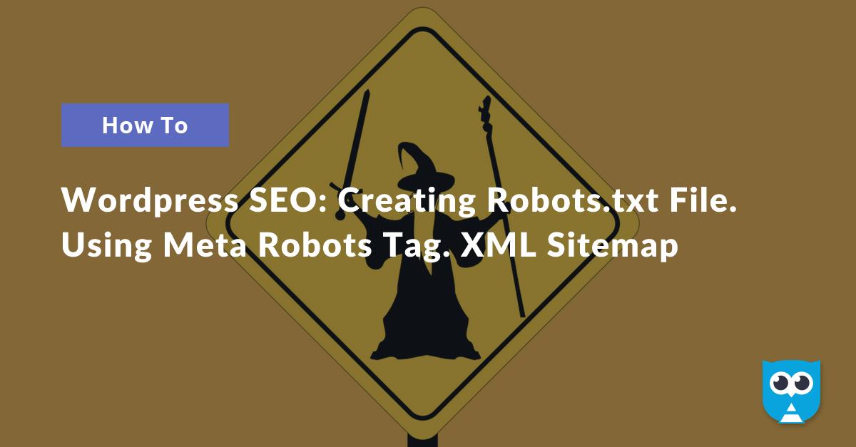 Wordpress SEO: Creating Robots.txt File. Using Meta Robots Tags. XML Sitemap