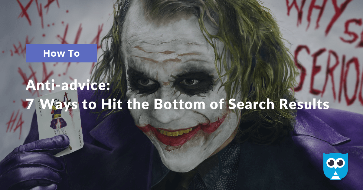 Anti-Advice: 7 Ways to Hit the Bottom of Search Results